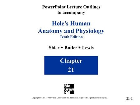 PowerPoint Lecture Outlines to accompany Hole's Human Anatomy and Physiology Tenth Edition Shier  Butler  Lewis Chapter 21 Copyright © The McGraw-Hill.