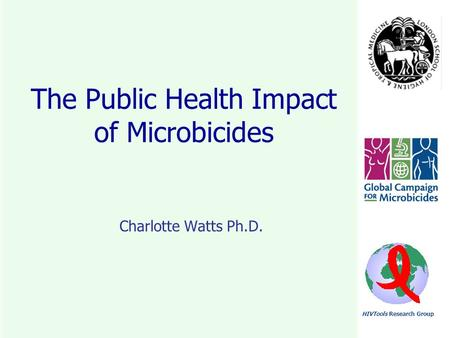 HIVTools Research Group The Public Health Impact of Microbicides Charlotte Watts Ph.D.