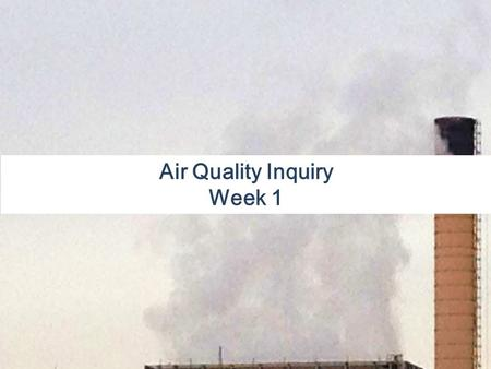 Air Quality Inquiry Week 1. In the News: Air Pollution: Gases and particulate matter in the air that can cause harm to living organisms or the physical.