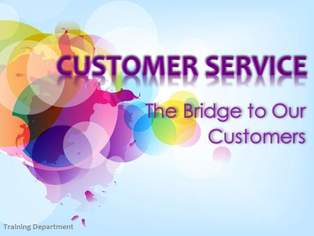 CUSTOMER SERVICE The Bridge to Our Customers Training Department.