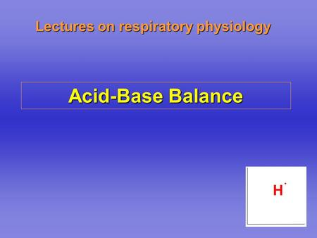 Lectures on respiratory physiology Acid-Base Balance.
