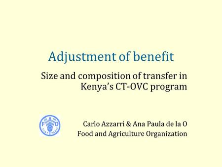 Adjustment of benefit Size and composition of transfer in Kenya's CT-OVC program Carlo Azzarri & Ana Paula de la O Food and Agriculture Organization.