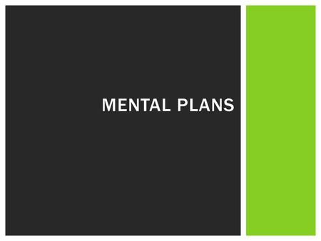 MENTAL PLANS. QUESTIONS OF INTEREST What are mental plans? What are the benefits of mental plans? What are the different types of mental plans?