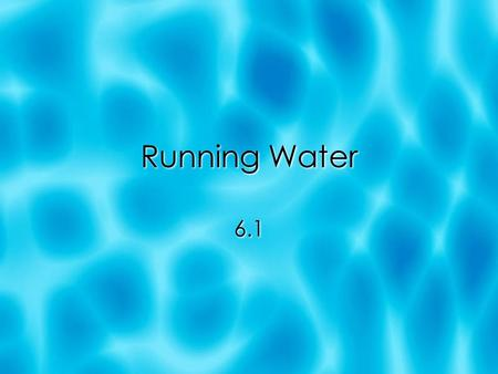Running Water 6.1. Water Water Everywhere  About 97.2% of water is in oceans  Ice sheets and glaciers = 2.15% .65% = divided among lakes, streams,
