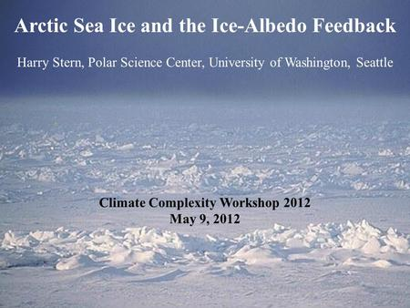 Arctic Sea Ice and the Ice-Albedo Feedback Harry Stern, Polar Science Center, University of Washington, Seattle Climate Complexity Workshop 2012 May 9,