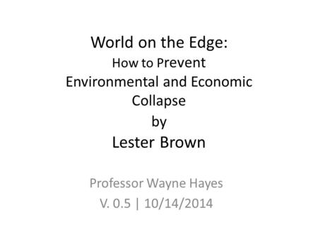 World on the Edge: How to P revent Environmental and Economic Collapse by Lester Brown Professor Wayne Hayes V. 0.5 | 10/14/2014.