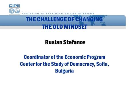 THE CHALLENGE OF CHANGING THE OLD MINDSET Ruslan Stefanov Coordinator of the Economic Program Center for the Study of Democracy, Sofia, Bulgaria.