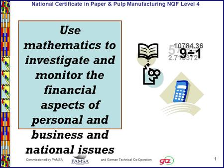 1 Commissioned by PAMSA and German Technical Co-Operation National Certificate in Paper & Pulp Manufacturing NQF Level 4 Use mathematics to investigate.