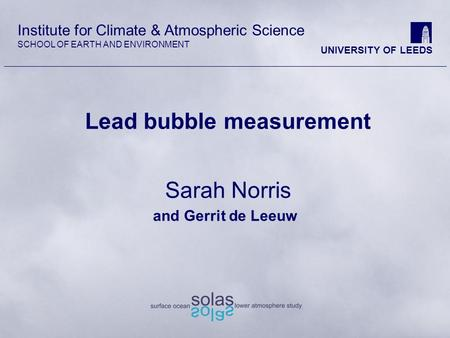 Institute for Climate & Atmospheric Science SCHOOL OF EARTH AND ENVIRONMENT UNIVERSITY OF LEEDS Lead bubble measurement Sarah Norris and Gerrit de Leeuw.