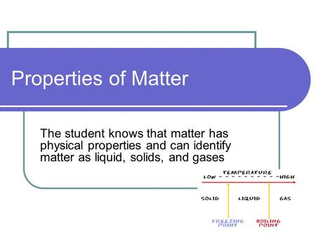 Properties of Matter The student knows that matter has physical properties and can identify matter as liquid, solids, and gases.