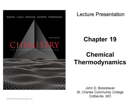 Chapter 19 Chemical Thermodynamics Lecture Presentation John D. Bookstaver St. Charles Community College Cottleville, MO © 2012 Pearson Education, Inc.