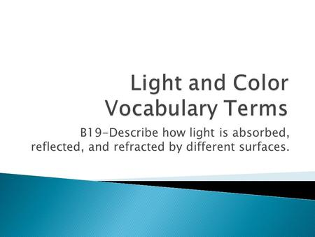 B19-Describe how light is absorbed, reflected, and refracted by different surfaces.