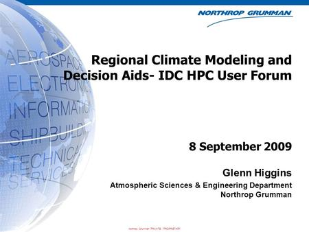 Northrop Grumman PRIVATE / PROPRIETARY Regional Climate Modeling and Decision Aids- IDC HPC User Forum Glenn Higgins Atmospheric Sciences & Engineering.