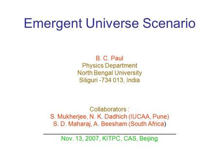 Emergent Universe Scenario B. C. Paul Physics Department North Bengal University Siliguri -734 013, India Collaborators : S. Mukherjee, N. K. Dadhich (IUCAA,
