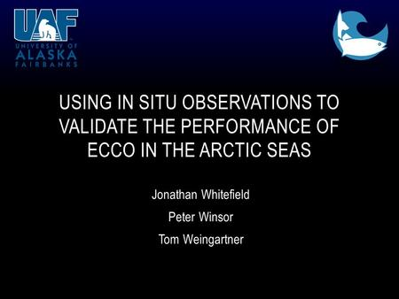 Jonathan Whitefield Peter Winsor Tom Weingartner USING IN SITU OBSERVATIONS TO VALIDATE THE PERFORMANCE OF ECCO IN THE ARCTIC SEAS.