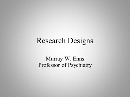Research Designs Murray W. Enns Professor of Psychiatry.