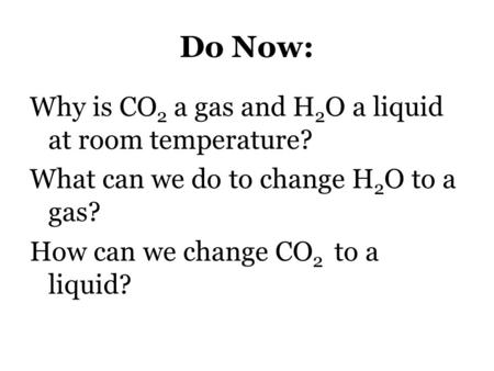 Do Now: Why is CO2 a gas and H2O a liquid at room temperature? What can we do to change H2O to a gas? How can we change CO2 to a liquid?