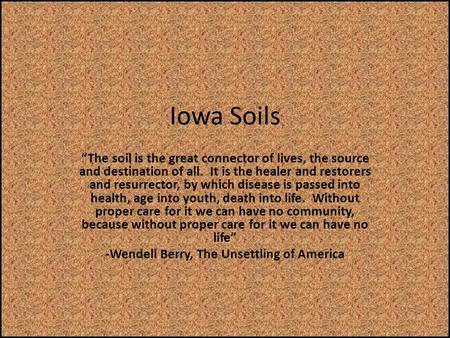 "Iowa Soils ""The soil is the great connector of lives, the source and destination of all. It is the healer and restorers and resurrector, by which disease."