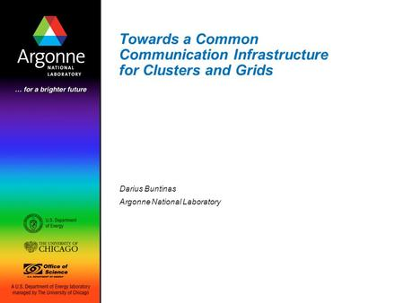 Towards a Common Communication Infrastructure for Clusters and Grids Darius Buntinas Argonne National Laboratory.