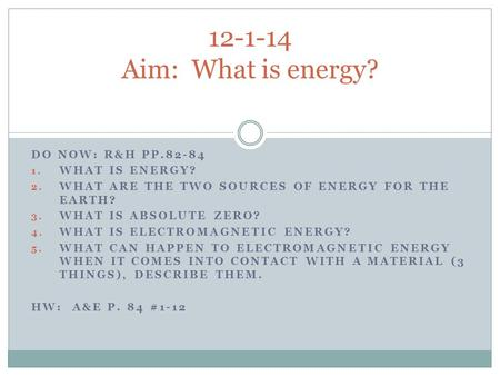 DO NOW: R&H PP.82-84 1. WHAT IS ENERGY? 2. WHAT ARE THE TWO SOURCES OF ENERGY FOR THE EARTH? 3. WHAT IS ABSOLUTE ZERO? 4. WHAT IS ELECTROMAGNETIC ENERGY?