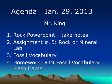Agenda Jan. 29, 2013 Mr. King 1.Rock Powerpoint – take notes 2.Assignment #15: Rock or Mineral Lab 3.Fossil Vocabulary 4.Homework: #19 Fossil Vocabulary.