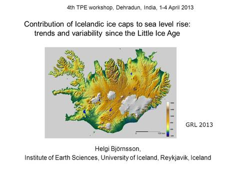 Helgi Björnsson, Institute of Earth Sciences, University of Iceland, Reykjavik, Iceland Contribution of Icelandic ice caps to sea level rise: trends and.