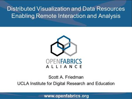 Www.openfabrics.org Distributed Visualization and Data Resources Enabling Remote Interaction and Analysis Scott A. Friedman UCLA Institute for Digital.
