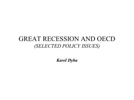 GREAT RECESSION AND OECD (SELECTED POLICY ISSUES) Karel Dyba.