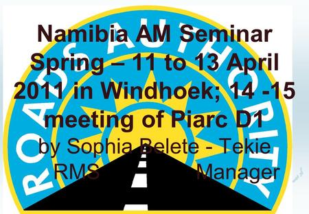 Namibia AM Seminar Spring – 11 to 13 April 2011 in Windhoek; 14 -15 meeting of Piarc D1 by Sophia Belete - Tekie RMS Manager.