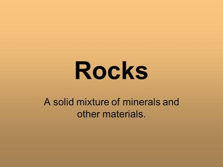 Rocks A solid mixture of minerals and other materials.