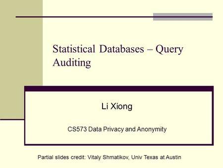 Statistical Databases – Query Auditing Li Xiong CS573 Data Privacy and Anonymity Partial slides credit: Vitaly Shmatikov, Univ Texas at Austin.
