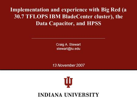Implementation and experience with Big Red (a 30.7 TFLOPS IBM BladeCenter cluster), the Data Capacitor, and HPSS Craig A. Stewart 13 November.