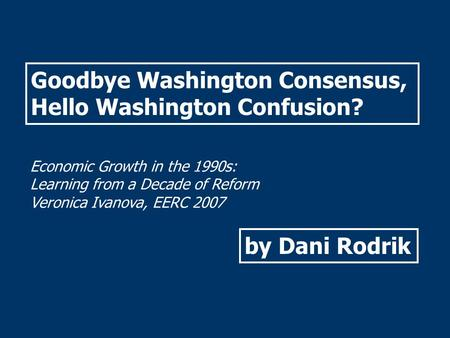 Goodbye Washington Consensus, Hello Washington Confusion? Economic Growth in the 1990s: Learning from a Decade of Reform Veronica Ivanova, EERC 2007 by.