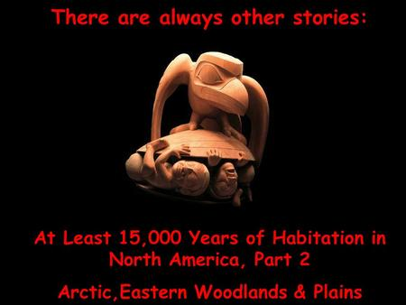 There are always other stories: At Least 15,000 Years of Habitation in North America, Part 2 Arctic,Eastern Woodlands & Plains.