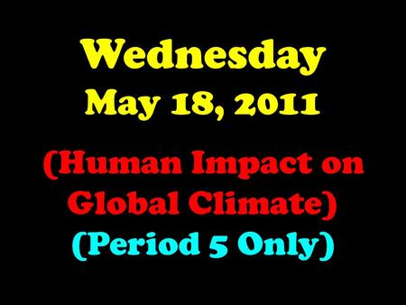 Wednesday May 18, 2011 (Human Impact on Global Climate) (Period 5 Only)