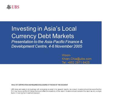 Investing in Asia's Local Currency Debt Markets Presentation to the Asia-Pacific Finance & Development Centre, 4-6 November 2005 A NALYST CERTIFICATION.
