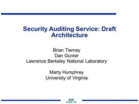 SOS EGEE '06 GGF Security Auditing Service: Draft Architecture Brian Tierney Dan Gunter Lawrence Berkeley National Laboratory Marty Humphrey University.