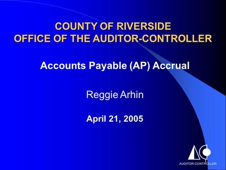 1 COUNTY OF RIVERSIDE OFFICE OF THE AUDITOR-CONTROLLER Accounts Payable (AP) Accrual Reggie Arhin April 21, 2005.