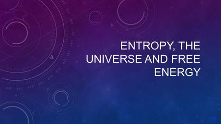 ENTROPY, THE UNIVERSE AND FREE ENERGY. For any spontaneous process: ∆S universe > 0 Because: ∆S universe = ∆S system +∆S surroundings.