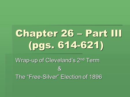 "Chapter 26 – Part III (pgs. 614-621) Wrap-up of Cleveland's 2 nd Term & The ""Free-Silver"" Election of 1896."