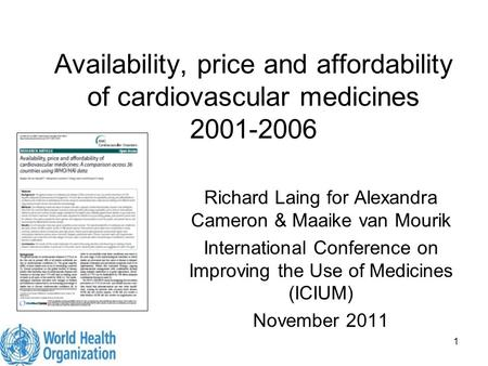 1 Availability, price and affordability of cardiovascular medicines 2001-2006 Richard Laing for Alexandra Cameron & Maaike van Mourik International Conference.