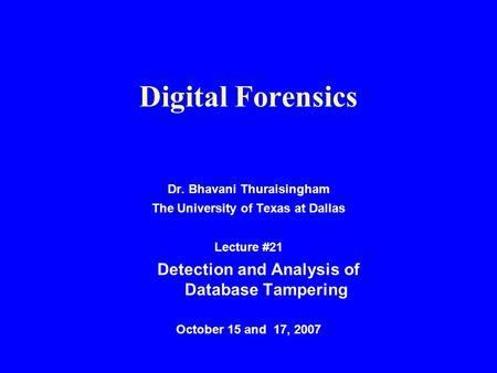 Digital Forensics Dr. Bhavani Thuraisingham The University of Texas at Dallas Lecture #21 Detection and Analysis of Database Tampering October 15 and 17,