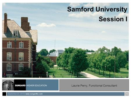 September 23, 2015 | www.sungardhe.com 1 Samford University Session I Laurie Perry, Functional Consultant.