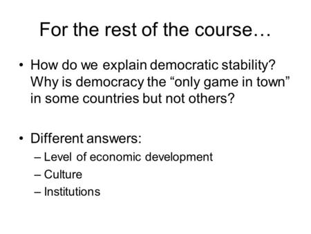 "For the rest of the course… How do we explain democratic stability? Why is democracy the ""only game in town"" in some countries but not others? Different."