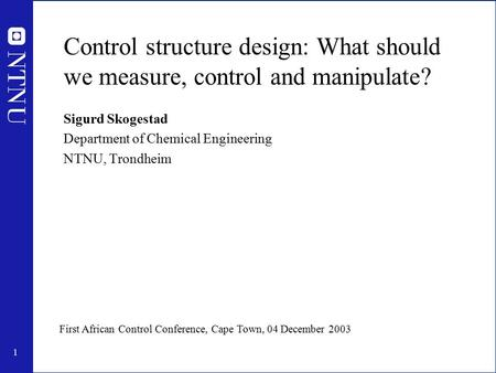1 Control structure design: What should we measure, control and manipulate? Sigurd Skogestad Department of Chemical Engineering NTNU, Trondheim First African.