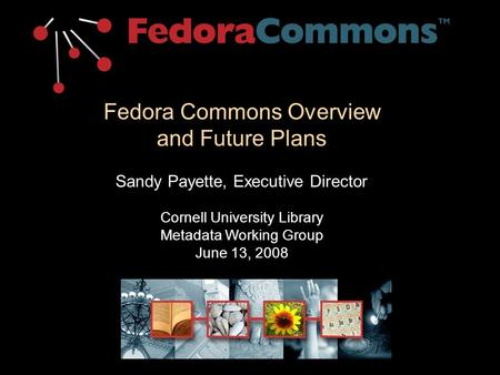 Fedora Commons Overview and Future Plans Sandy Payette, Executive Director Cornell University Library Metadata Working Group June 13, 2008.