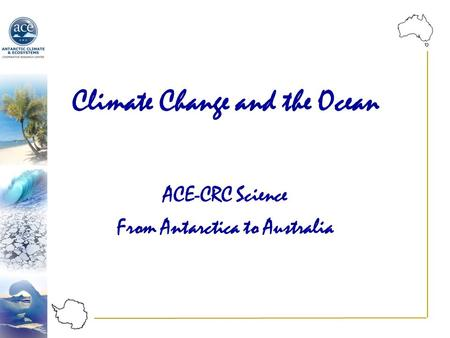 Climate Change and the Ocean ACE-CRC Science From Antarctica to Australia.