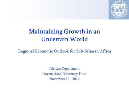 Maintaining Growth in an Uncertain World Regional Economic Outlook for Sub-Saharan Africa African Department International Monetary Fund November 13, 2012.