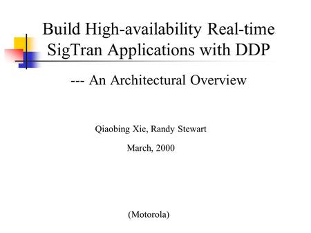 Build High-availability Real-time SigTran Applications with DDP --- An Architectural Overview (Motorola) Qiaobing Xie, Randy Stewart March, 2000.