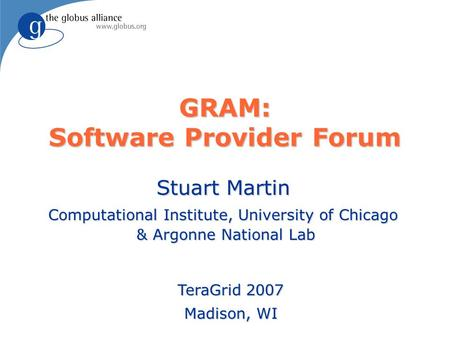 GRAM: Software Provider Forum Stuart Martin Computational Institute, University of Chicago & Argonne National Lab TeraGrid 2007 Madison, WI.